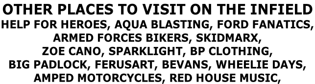 OTHER PLACES TO VISIT ON THE INFIELD  HELP FOR HEROES, AQUA BLASTING, FORD FANATICS, ARMED FORCES BIKERS, SKIDMARX,  ZOE CANO, SPARKLIGHT, BP CLOTHING, BIG PADLOCK, FERUSART, BEVANS, WHEELIE DAYS, AMPED MOTORCYCLES, RED HOUSE MUSIC,